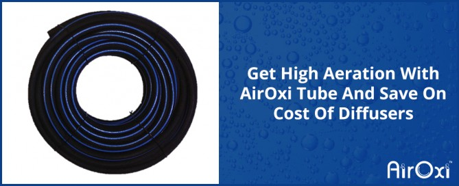 Get High Aeration With AirOxi Tube And Save On Cost Of Diffusers-AirOxi Tube